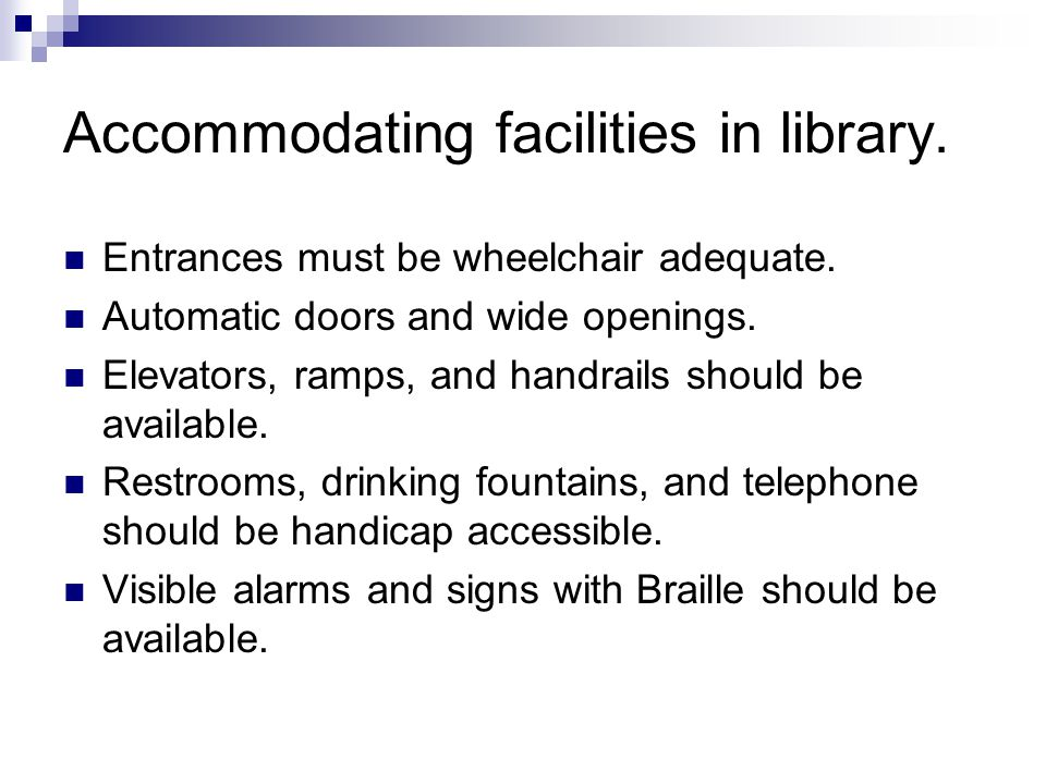 Accommodating facilities in library. Entrances must be wheelchair adequate.
