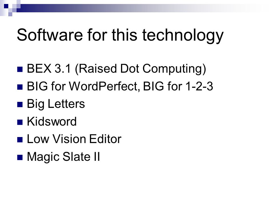 Software for this technology BEX 3.1 (Raised Dot Computing) BIG for WordPerfect, BIG for 1-2-3 Big Letters Kidsword Low Vision Editor Magic Slate II
