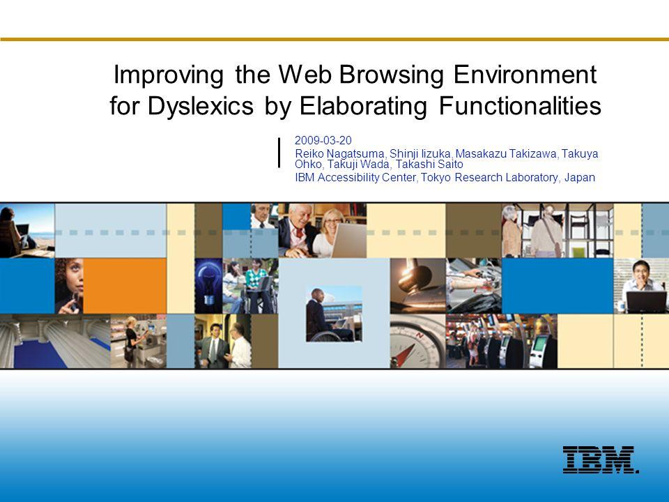 ©2008 IBM Corporation Improving the Web Browsing Environment for Dyslexics by Elaborating Functionalities 2009-03-20 Reiko Nagatsuma, Shinji Iizuka, Masakazu Takizawa, Takuya Ohko, Takuji Wada, Takashi Saito IBM Accessibility Center, Tokyo Research Laboratory, Japan