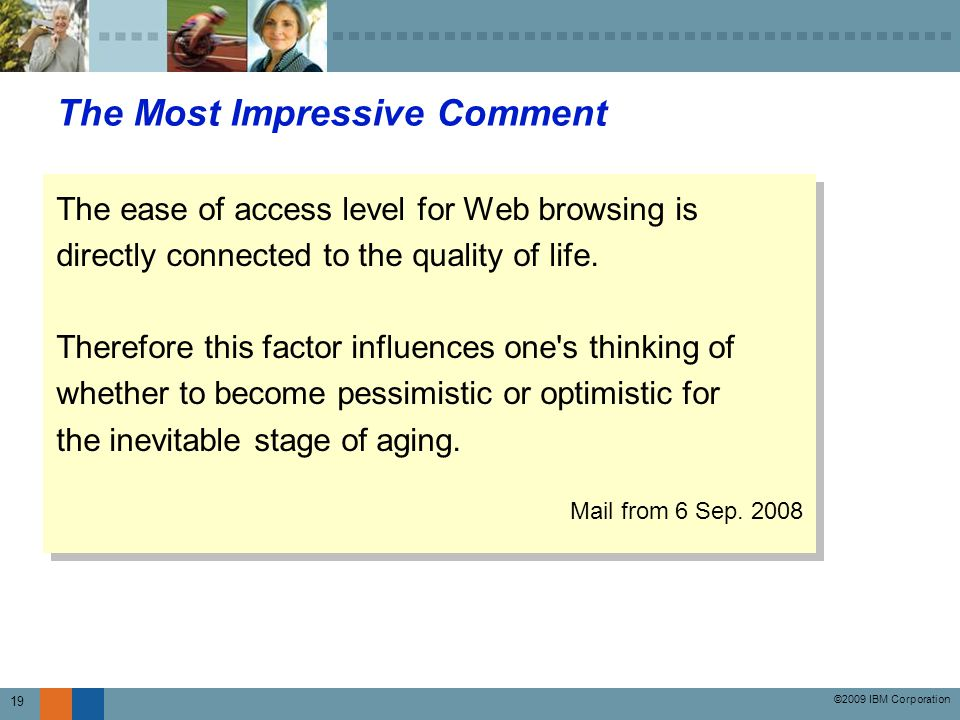 ©2009 IBM Corporation 19 The Most Impressive Comment The ease of access level for Web browsing is directly connected to the quality of life.