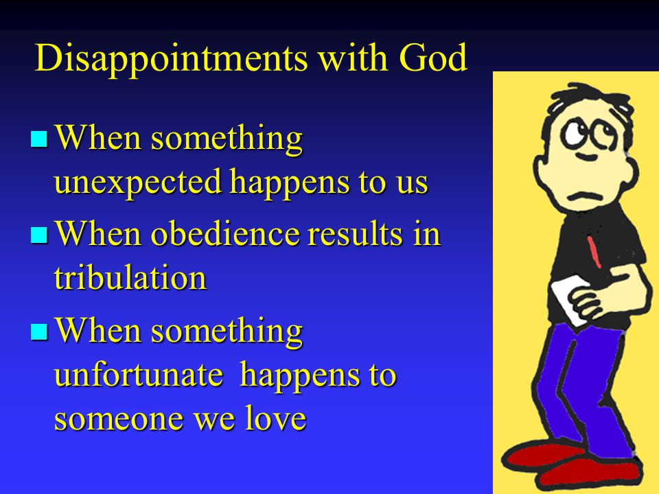 Disappointments with God n When something unexpected happens to us n When obedience results in tribulation n When something unfortunate happens to someone we love