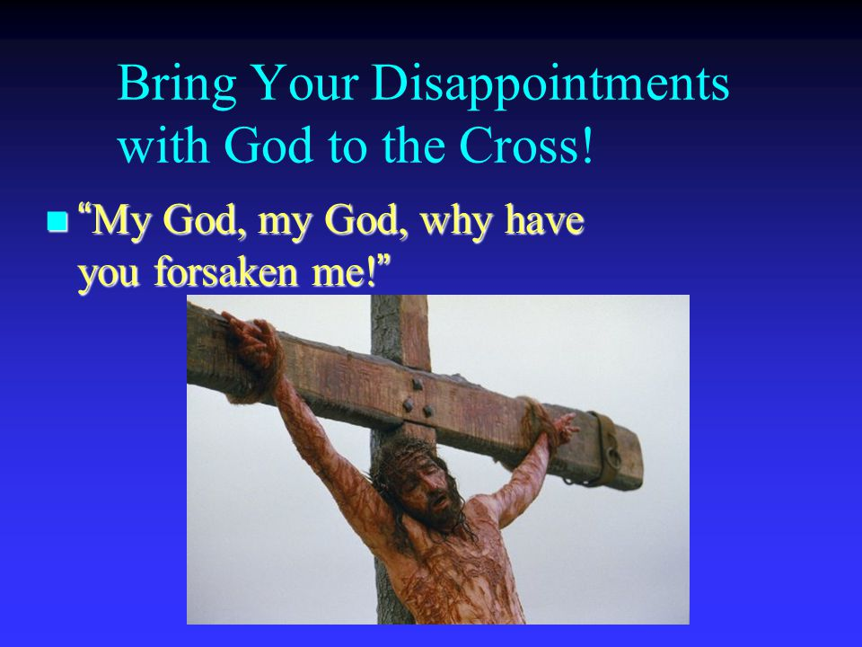 Bring Your Disappointments with God to the Cross! n My God, my God, why have you forsaken me!