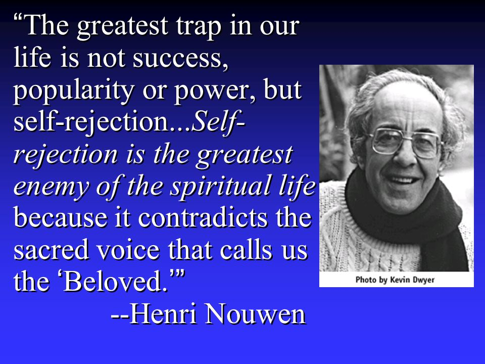 The greatest trap in our life is not success, popularity or power, but self-rejection...Self- rejection is the greatest enemy of the spiritual life because it contradicts the sacred voice that calls us the 'Beloved.' --Henri Nouwen
