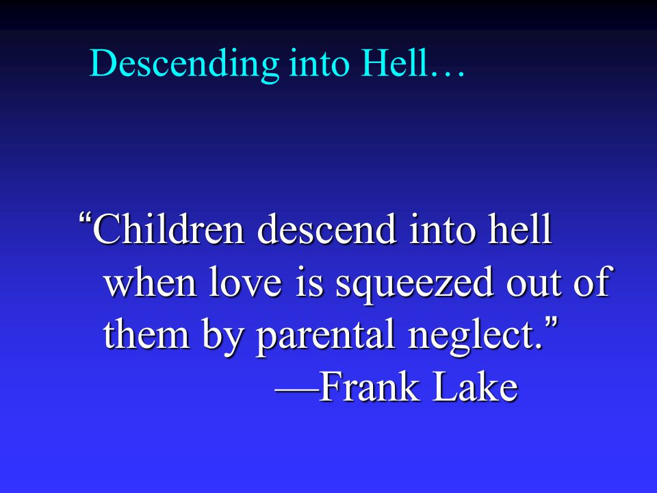Descending into Hell… Children descend into hell when love is squeezed out of them by parental neglect. —Frank Lake