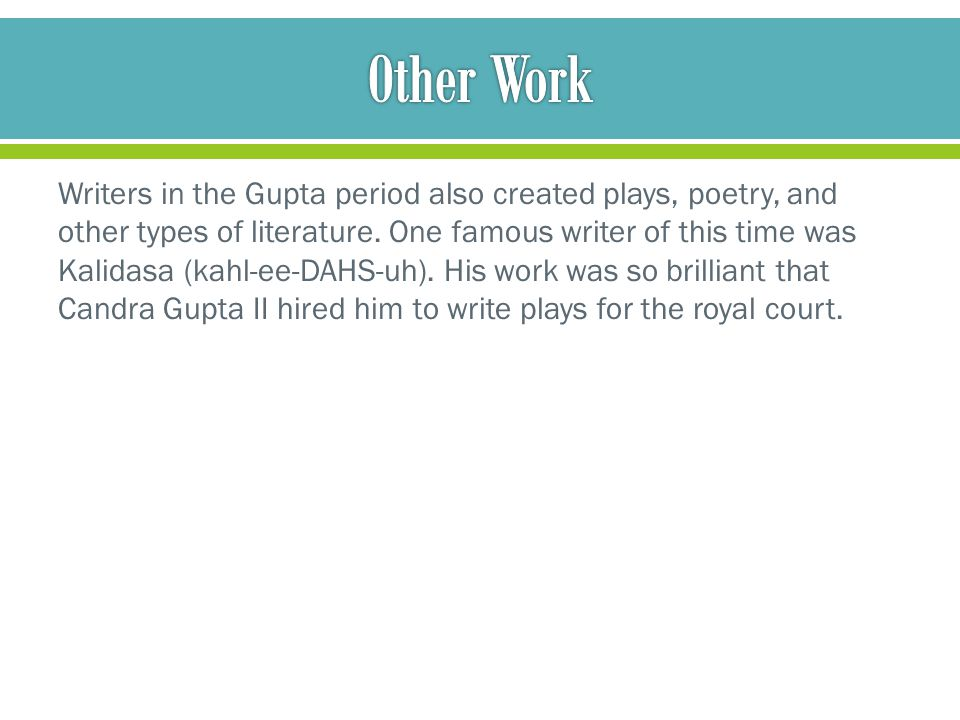Writers in the Gupta period also created plays, poetry, and other types of literature. One famous writer of this time was Kalidasa (kahl-ee-DAHS-uh).