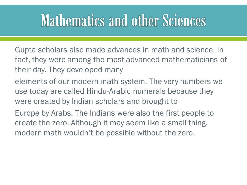 Gupta scholars also made advances in math and science. In fact, they were among the most advanced mathematicians of their day. They developed many ele