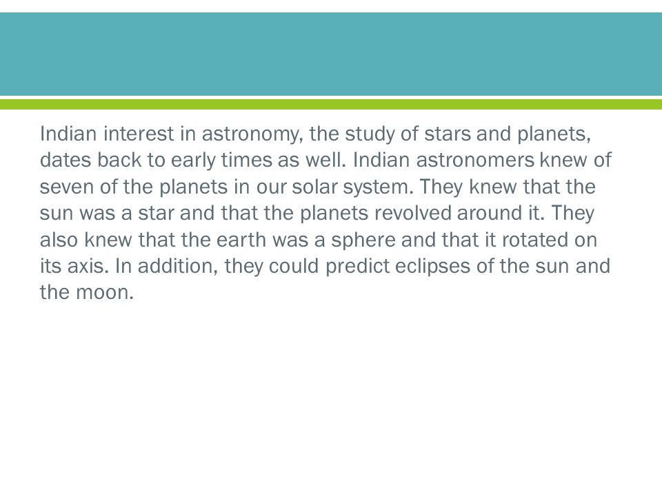 Indian interest in astronomy, the study of stars and planets, dates back to early times as well. Indian astronomers knew of seven of the planets in ou