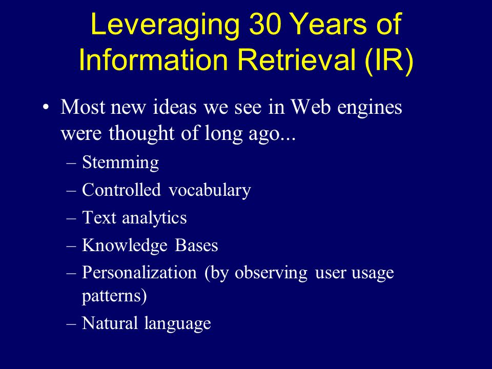 Leveraging 30 Years of Information Retrieval (IR) Most new ideas we see in Web engines were thought of long ago...
