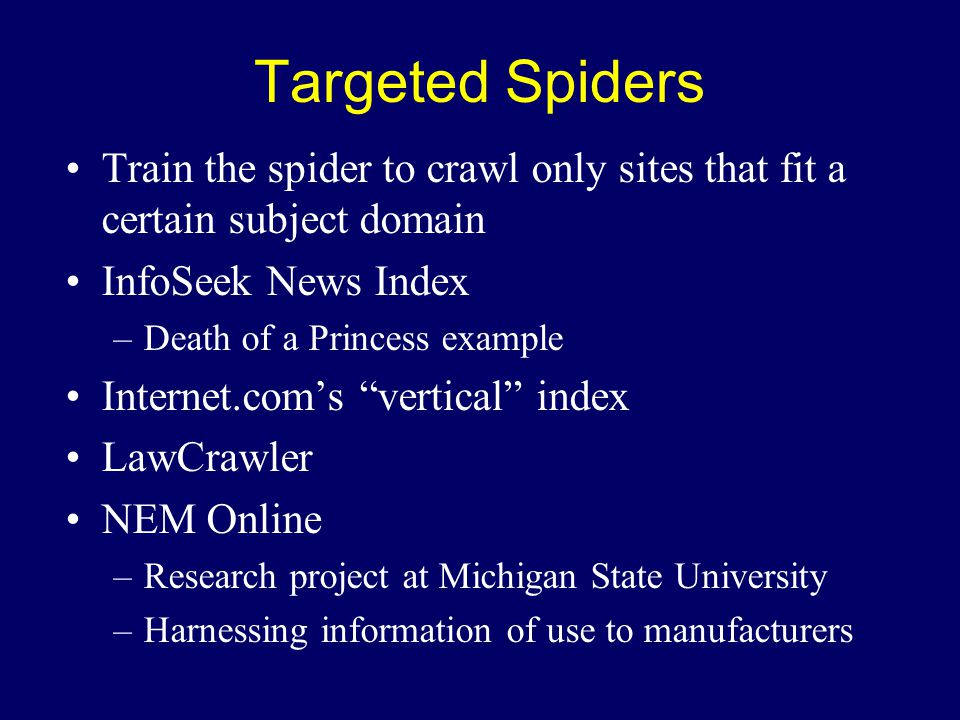 Targeted Spiders Train the spider to crawl only sites that fit a certain subject domain InfoSeek News Index –Death of a Princess example Internet.com's vertical index LawCrawler NEM Online –Research project at Michigan State University –Harnessing information of use to manufacturers