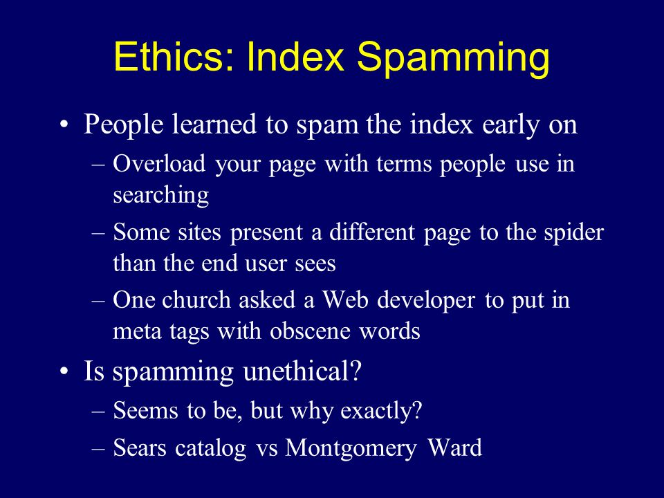 Ethics: Index Spamming People learned to spam the index early on –Overload your page with terms people use in searching –Some sites present a different page to the spider than the end user sees –One church asked a Web developer to put in meta tags with obscene words Is spamming unethical.