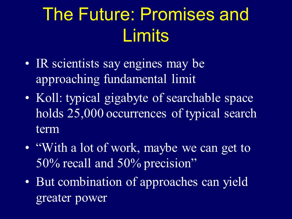 The Future: Promises and Limits IR scientists say engines may be approaching fundamental limit Koll: typical gigabyte of searchable space holds 25,000 occurrences of typical search term With a lot of work, maybe we can get to 50% recall and 50% precision But combination of approaches can yield greater power