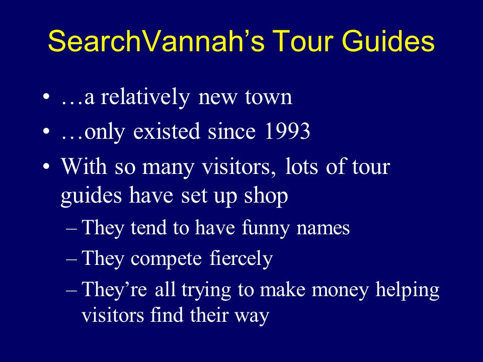 SearchVannah's Tour Guides …a relatively new town …only existed since 1993 With so many visitors, lots of tour guides have set up shop –They tend to have funny names –They compete fiercely –They're all trying to make money helping visitors find their way