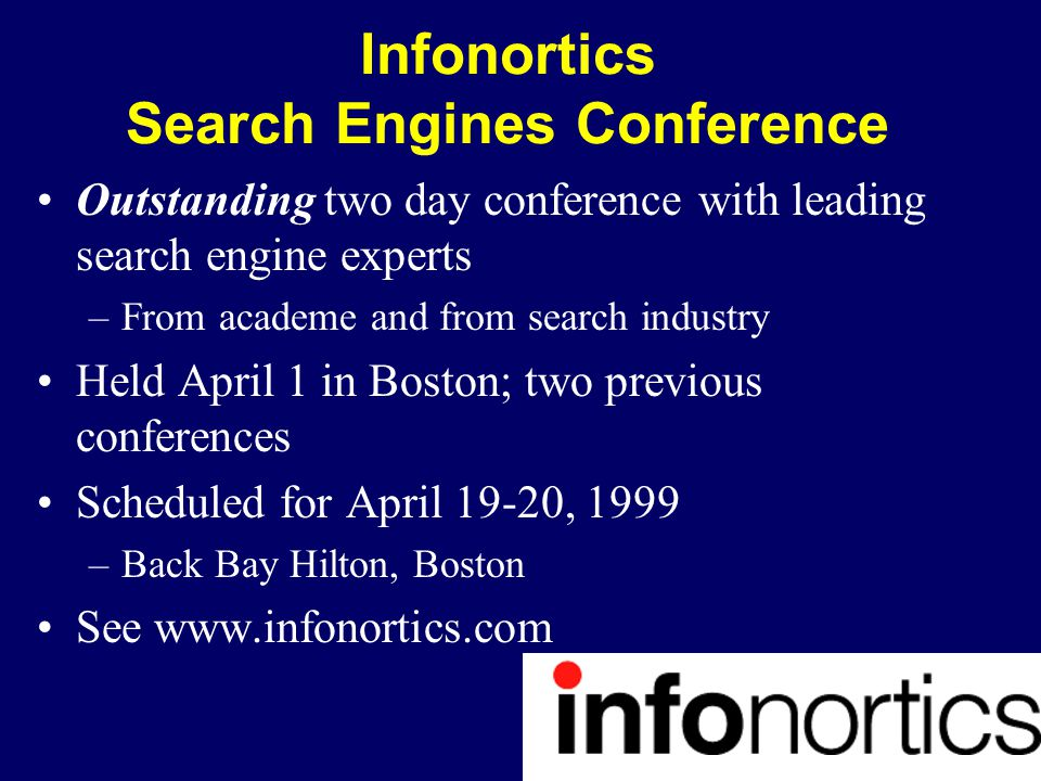 Infonortics Search Engines Conference Outstanding two day conference with leading search engine experts –From academe and from search industry Held April 1 in Boston; two previous conferences Scheduled for April 19-20, 1999 –Back Bay Hilton, Boston See www.infonortics.com