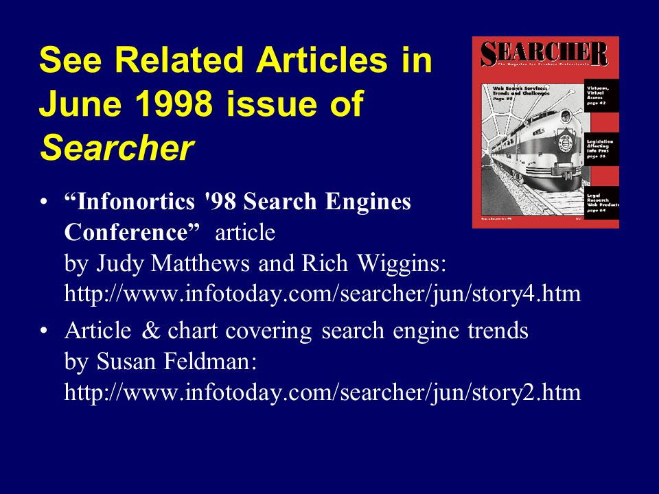 See Related Articles in June 1998 issue of Searcher Infonortics 98 Search Engines Conference article by Judy Matthews and Rich Wiggins: http://www.infotoday.com/searcher/jun/story4.htm Article & chart covering search engine trends by Susan Feldman: http://www.infotoday.com/searcher/jun/story2.htm