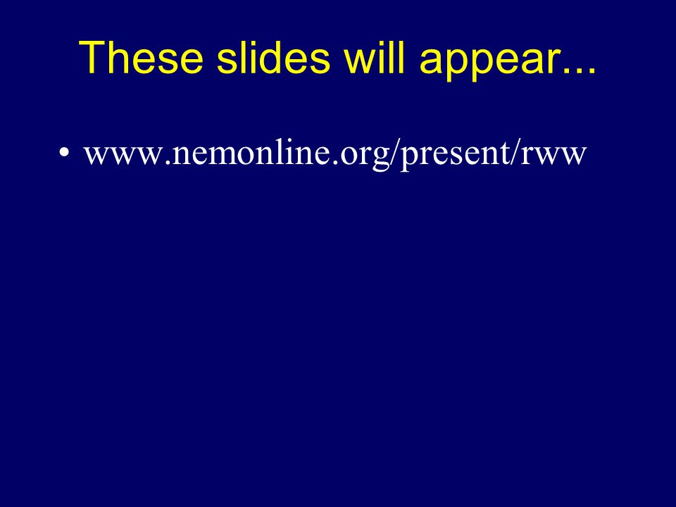 These slides will appear... www.nemonline.org/present/rww