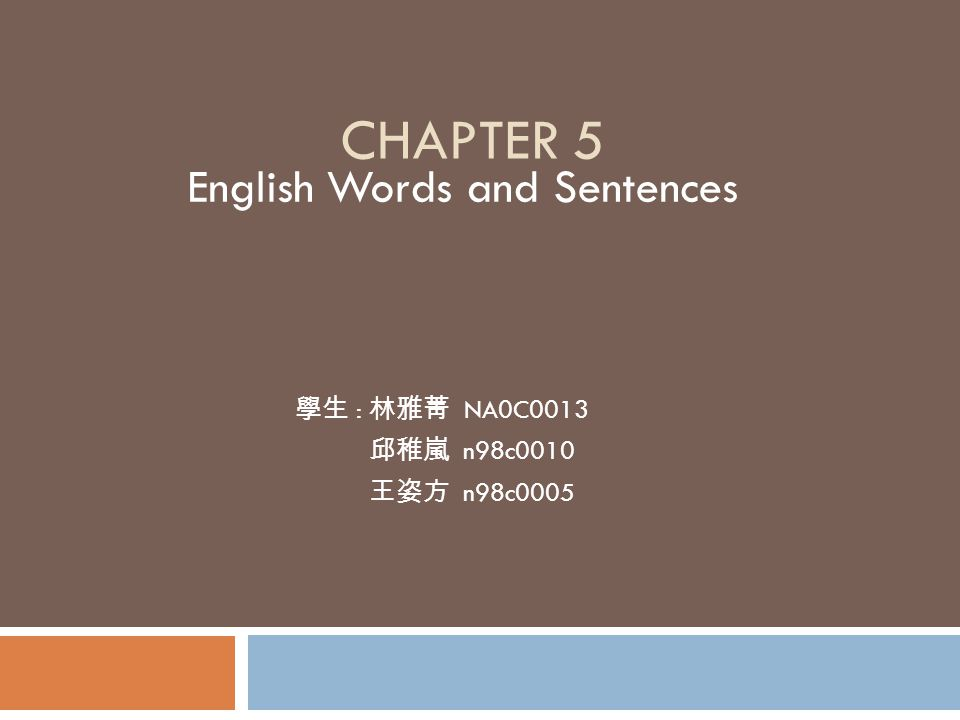 CHAPTER 5 English Words and Sentences 學生 : 林雅菁 NA0C0013 邱稚嵐 n98c0010 王姿方 n98c0005