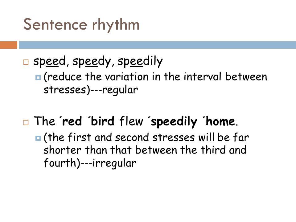 Sentence rhythm  speed, speedy, speedily  (reduce the variation in the interval between stresses)---regular  The ´red ´bird flew ´speedily ´home.