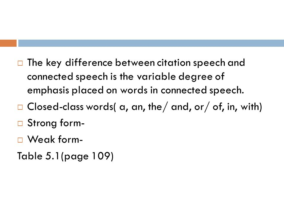  The key difference between citation speech and connected speech is the variable degree of emphasis placed on words in connected speech.  Closed-cla