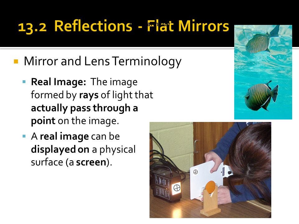  Mirror and Lens Terminology A dental mirror  Real Image: The image formed by rays of light that actually pass through a point on the image.  A rea