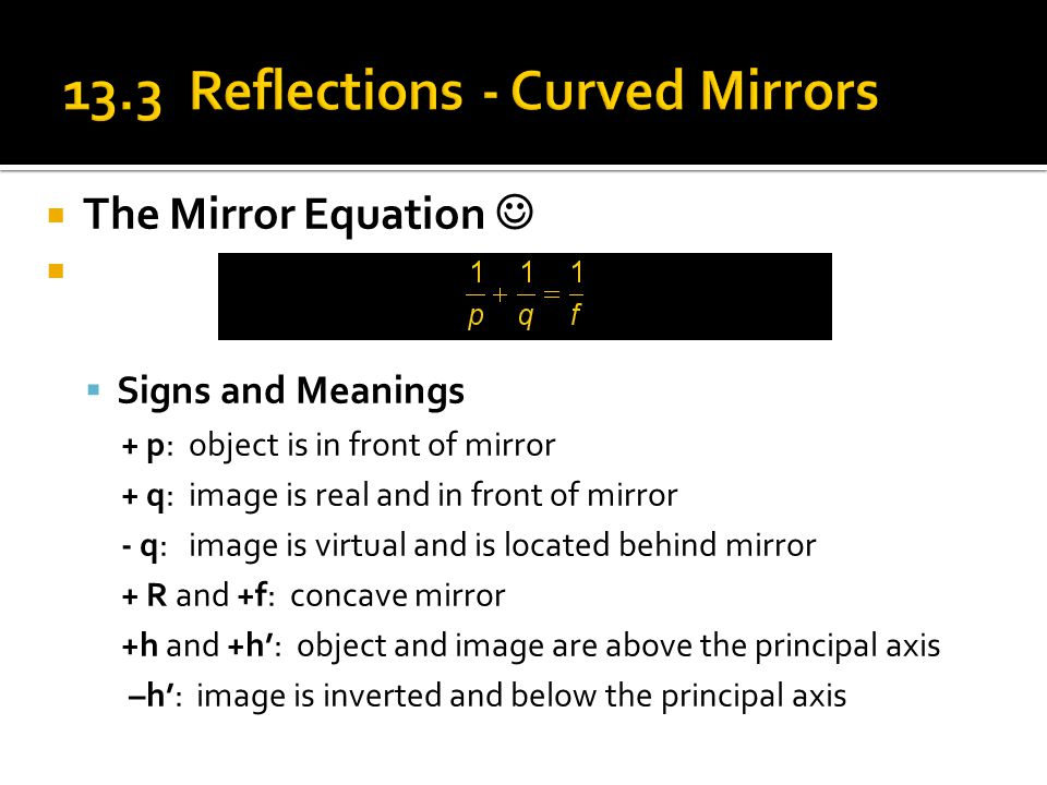  The Mirror Equation   Signs and Meanings + p: object is in front of mirror + q: image is real and in front of mirror - q: image is virtual and is