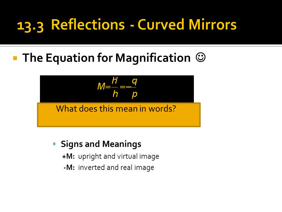  The Equation for Magnification What does this mean in words?  Signs and Meanings +M: upright and virtual image -M: inverted and real image