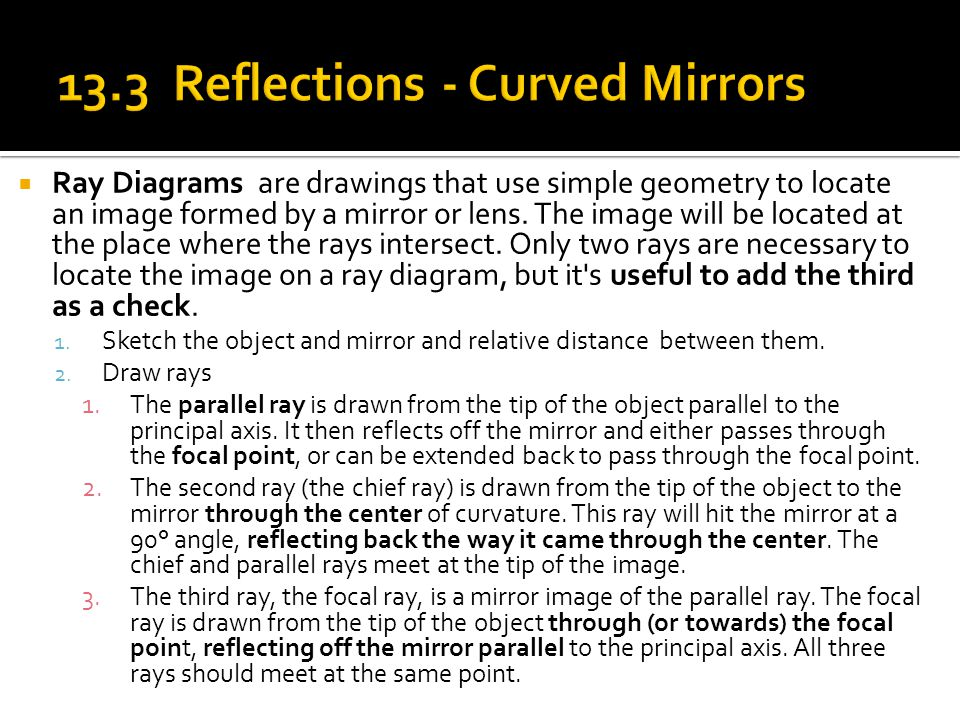  Ray Diagrams are drawings that use simple geometry to locate an image formed by a mirror or lens. The image will be located at the place where the r