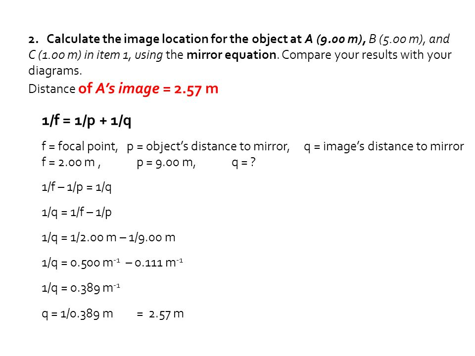 2. Calculate the image location for the object at A (9.00 m), B (5.00 m), and C (1.00 m) in item 1, using the mirror equation. Compare your results wi