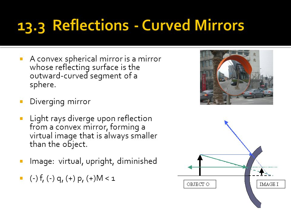  A convex spherical mirror is a mirror whose reflecting surface is the outward-curved segment of a sphere.  Diverging mirror  Light rays diverge up