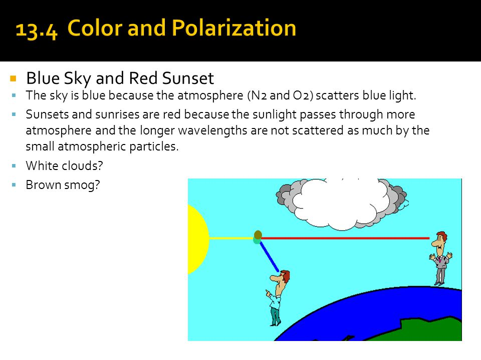 Blue Sky and Red Sunset  The sky is blue because the atmosphere (N2 and O2) scatters blue light.  Sunsets and sunrises are red because the sunligh