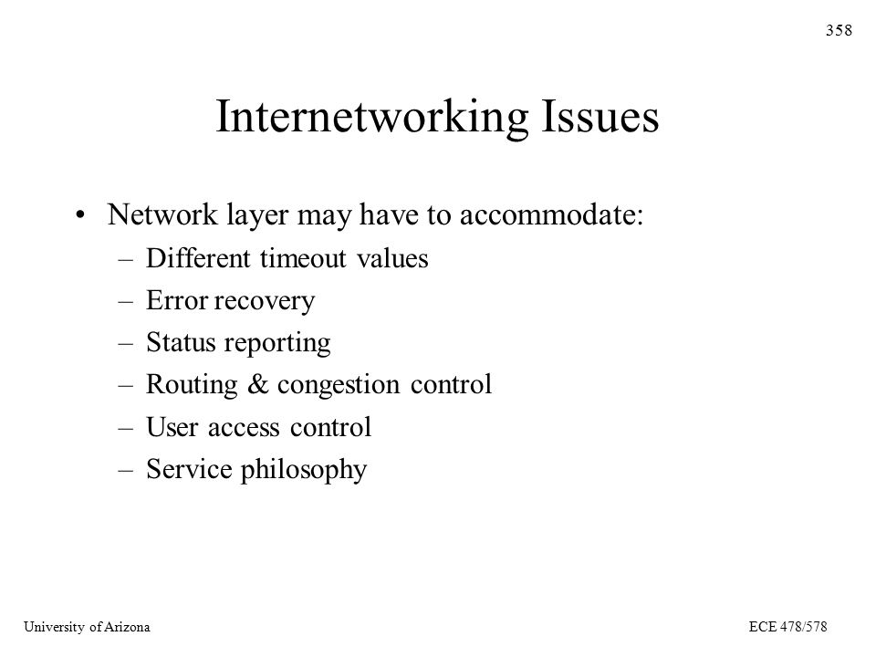 University of ArizonaECE 478/578 358 Internetworking Issues Network layer may have to accommodate: –Different timeout values –Error recovery –Status reporting –Routing & congestion control –User access control –Service philosophy
