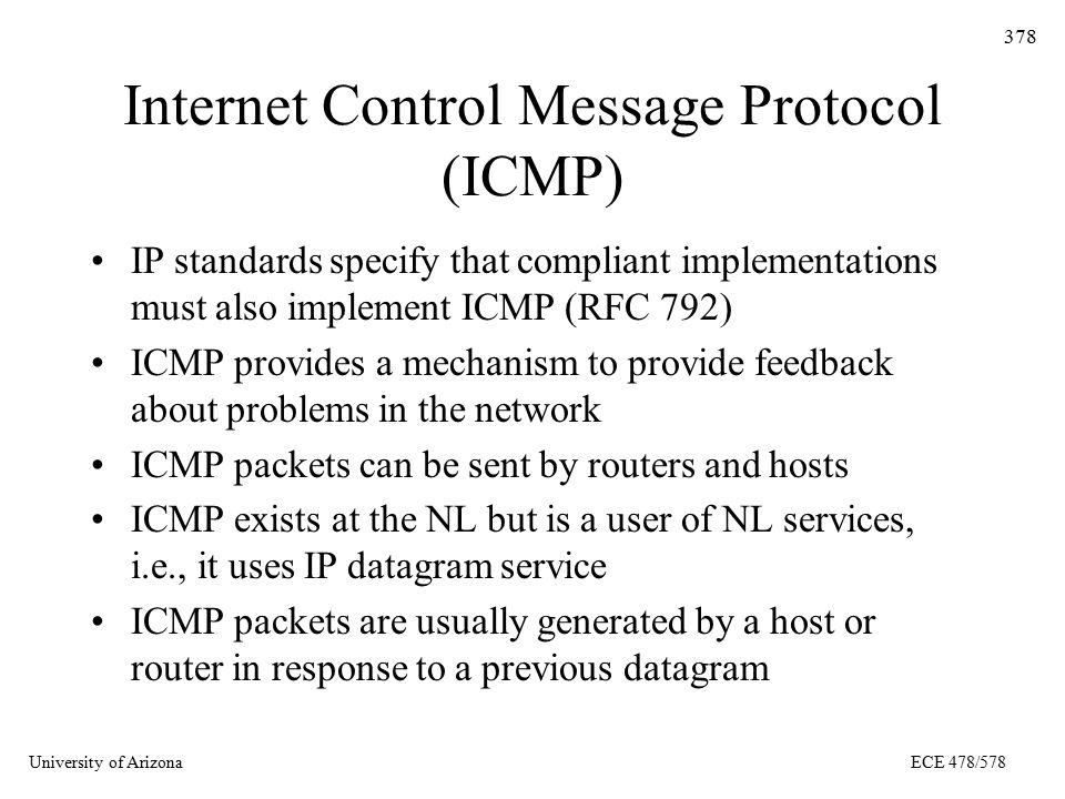 University of ArizonaECE 478/578 378 Internet Control Message Protocol (ICMP) IP standards specify that compliant implementations must also implement ICMP (RFC 792) ICMP provides a mechanism to provide feedback about problems in the network ICMP packets can be sent by routers and hosts ICMP exists at the NL but is a user of NL services, i.e., it uses IP datagram service ICMP packets are usually generated by a host or router in response to a previous datagram