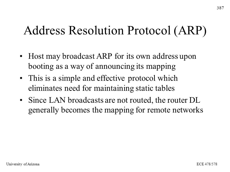 University of ArizonaECE 478/578 387 Address Resolution Protocol (ARP) Host may broadcast ARP for its own address upon booting as a way of announcing its mapping This is a simple and effective protocol which eliminates need for maintaining static tables Since LAN broadcasts are not routed, the router DL generally becomes the mapping for remote networks