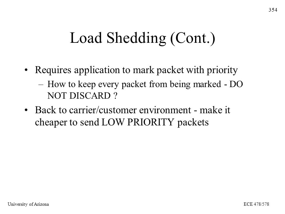 University of ArizonaECE 478/578 354 Load Shedding (Cont.) Requires application to mark packet with priority –How to keep every packet from being marked - DO NOT DISCARD .
