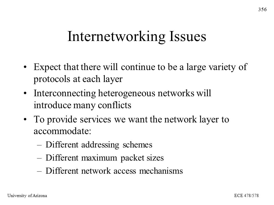 University of ArizonaECE 478/578 356 Internetworking Issues Expect that there will continue to be a large variety of protocols at each layer Interconnecting heterogeneous networks will introduce many conflicts To provide services we want the network layer to accommodate: –Different addressing schemes –Different maximum packet sizes –Different network access mechanisms