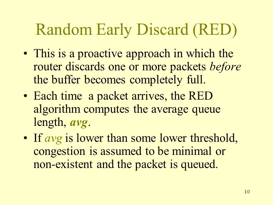 10 Random Early Discard (RED) This is a proactive approach in which the router discards one or more packets before the buffer becomes completely full.