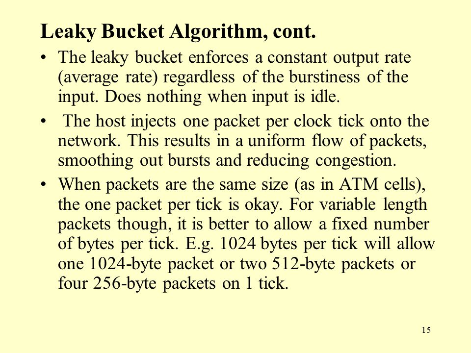 15 Leaky Bucket Algorithm, cont. The leaky bucket enforces a constant output rate (average rate) regardless of the burstiness of the input. Does nothi