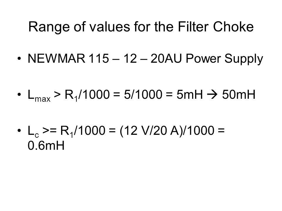 Range of values for the Filter Choke NEWMAR 115 – 12 – 20AU Power Supply L max > R 1 /1000 = 5/1000 = 5mH  50mH L c >= R 1 /1000 = (12 V/20 A)/1000 = 0.6mH
