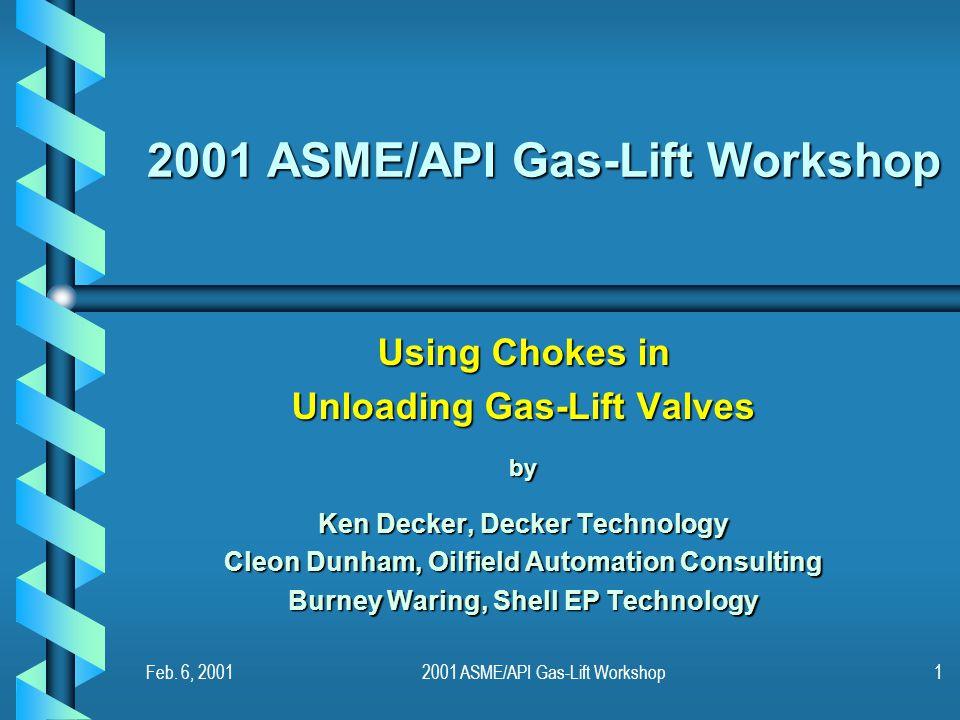 Feb. 6, 20012001 ASME/API Gas-Lift Workshop1 Using Chokes in Unloading Gas-Lift Valves by Ken Decker, Decker Technology Cleon Dunham, Oilfield Automat