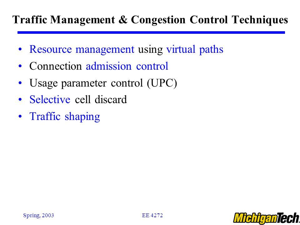 EE 4272Spring, 2003 Traffic Management & Congestion Control Techniques Resource management using virtual paths Connection admission control Usage parameter control (UPC) Selective cell discard Traffic shaping