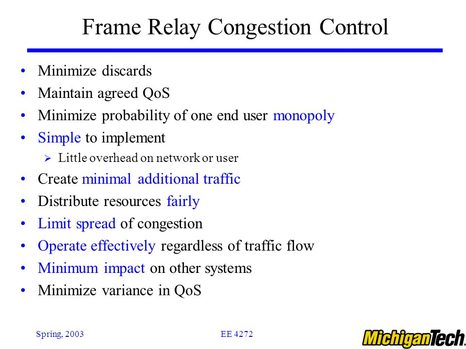 EE 4272Spring, 2003 Frame Relay Congestion Control Minimize discards Maintain agreed QoS Minimize probability of one end user monopoly Simple to implement  Little overhead on network or user Create minimal additional traffic Distribute resources fairly Limit spread of congestion Operate effectively regardless of traffic flow Minimum impact on other systems Minimize variance in QoS