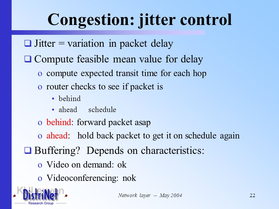 Network layer -- May 200422 Congestion: jitter control  Jitter = variation in packet delay  Compute feasible mean value for delay ocompute expected