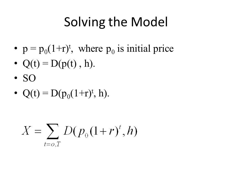 Solving the Model p = p 0 (1+r) t, where p 0 is initial price Q(t) = D(p(t), h). SO Q(t) = D(p 0 (1+r) t, h).