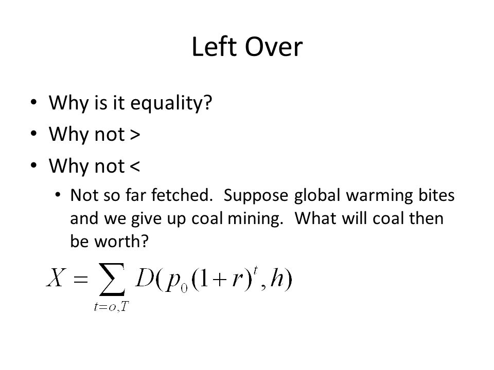 Left Over Why is it equality? Why not > Why not < Not so far fetched. Suppose global warming bites and we give up coal mining. What will coal then be