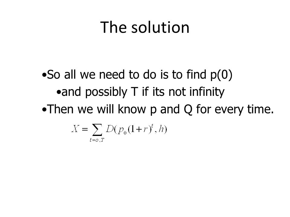 The solution So all we need to do is to find p(0) and possibly T if its not infinity Then we will know p and Q for every time.