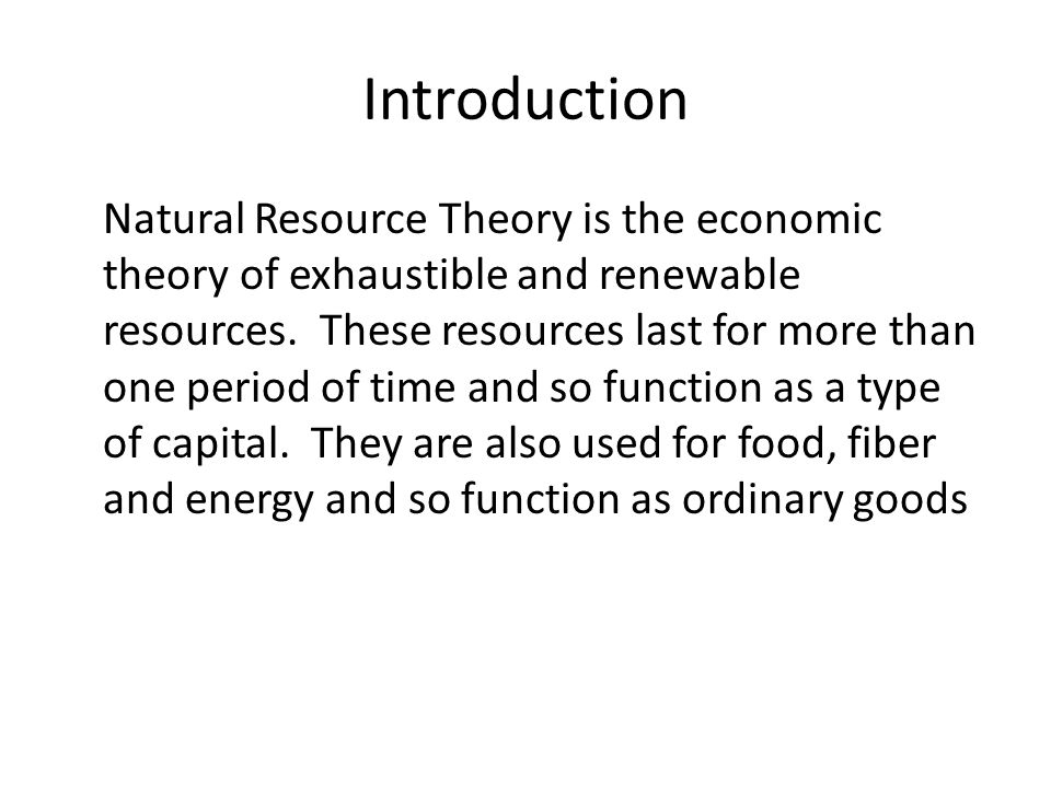Introduction Natural Resource Theory is the economic theory of exhaustible and renewable resources. These resources last for more than one period of t