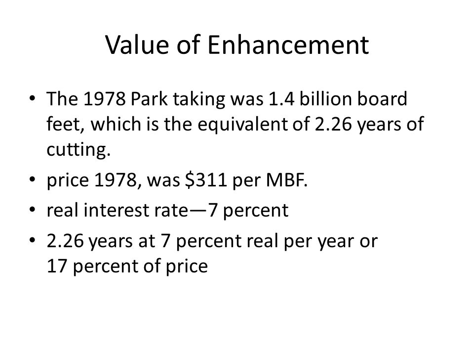Value of Enhancement The 1978 Park taking was 1.4 billion board feet, which is the equivalent of 2.26 years of cutting. price 1978, was $311 per MBF.