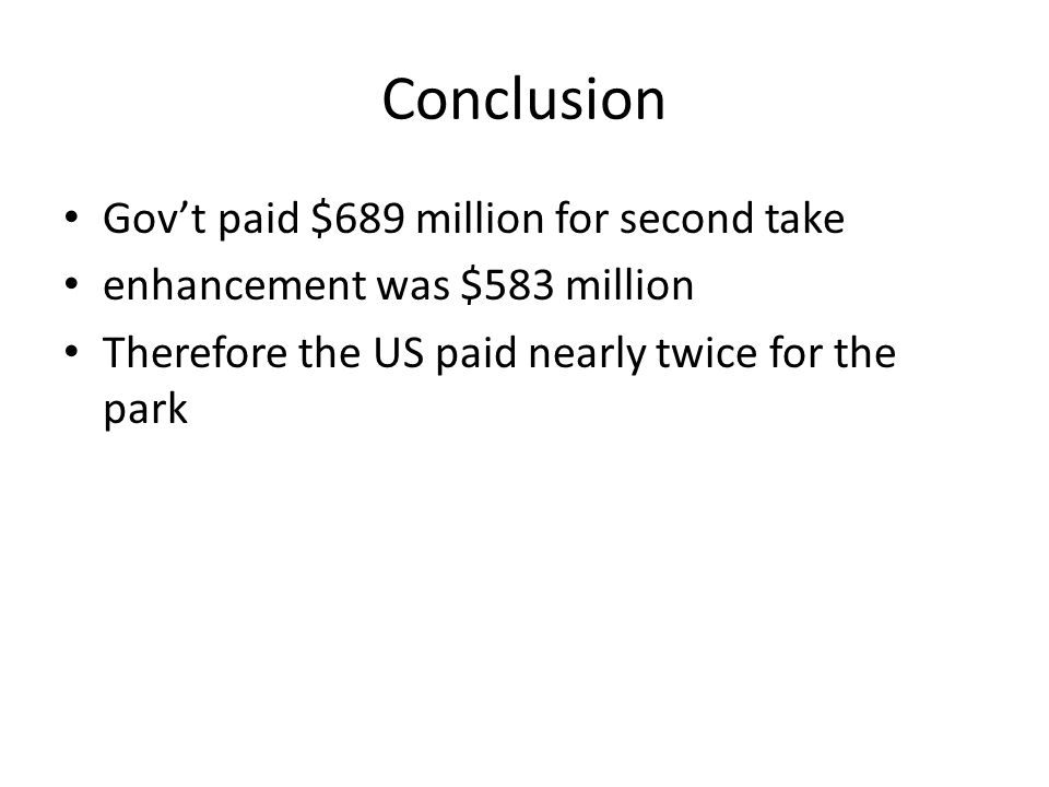 Conclusion Gov't paid $689 million for second take enhancement was $583 million Therefore the US paid nearly twice for the park