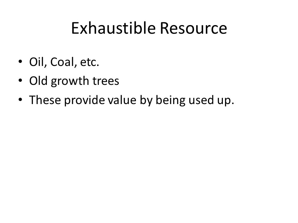 Exhaustible Resource Oil, Coal, etc. Old growth trees These provide value by being used up.