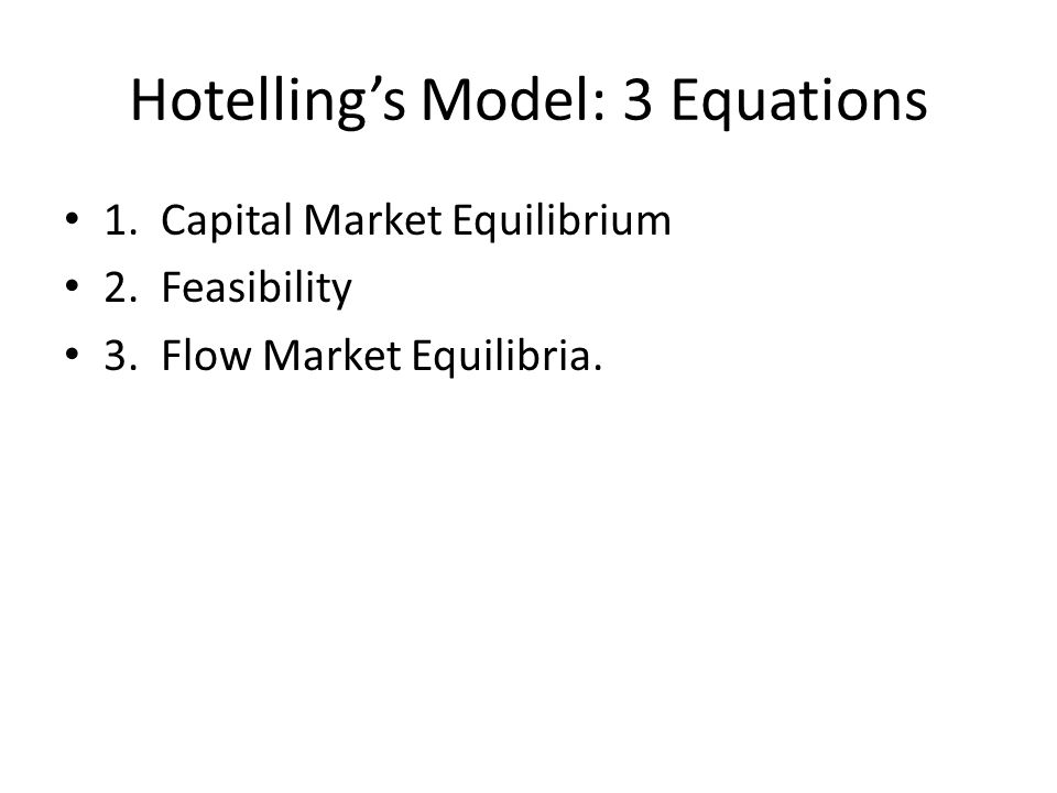 Hotelling's Model: 3 Equations 1. Capital Market Equilibrium 2. Feasibility 3. Flow Market Equilibria.