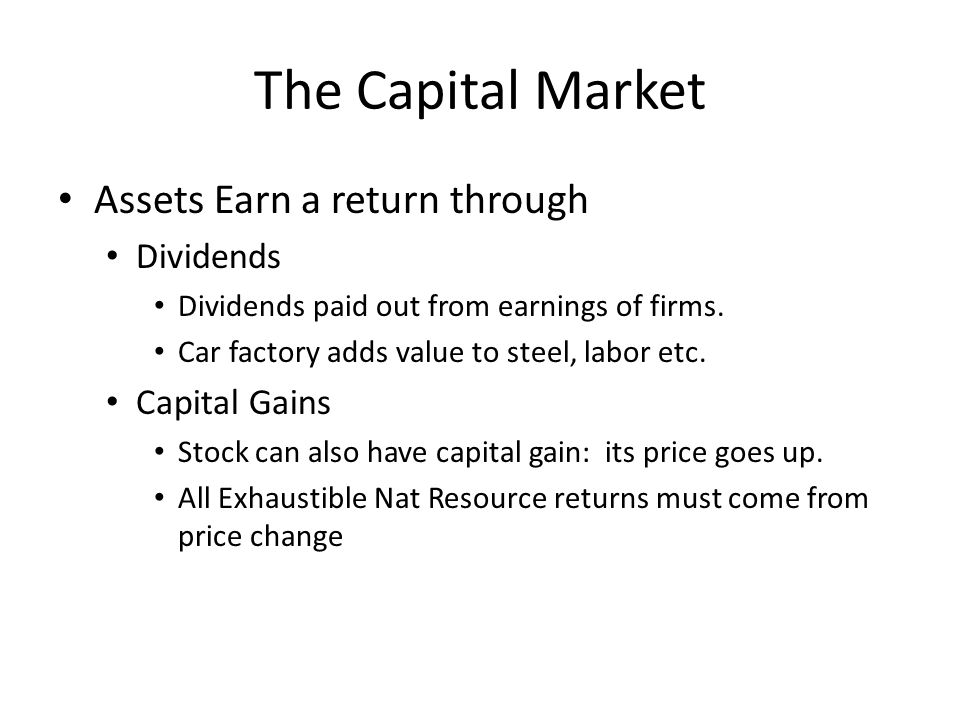 The Capital Market Assets Earn a return through Dividends Dividends paid out from earnings of firms. Car factory adds value to steel, labor etc. Capit